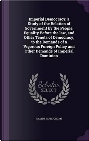 Imperial Democracy; A Study of the Relation of Government by the People, Equality Before the Law, and Other Tenets of Democracy, to the Demands of a Policy and Other Demands of Imperial Dominion by David Starr Jordan