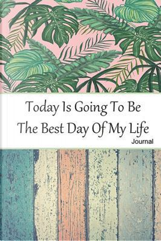 Today Is Going To Be The Best Day Of My Life Journal by Jennifer James