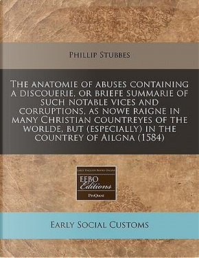 The Anatomie of Abuses Containing a Discouerie, or Briefe Summarie of Such Notable Vices and Corruptions, as Nowe Raigne in Many Christian Countreyes ... (Especially) in the Countrey of Ailgna (1584) by Phillip Stubbes