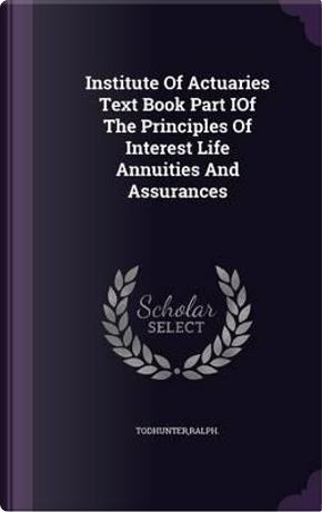 Institute of Actuaries Text Book Part Iof the Principles of Interest Life Annuities and Assurances by Ralph Todhunter
