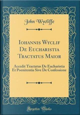 Iohannis Wyclif De Eucharistia Tractatus Maior by John Wycliffe