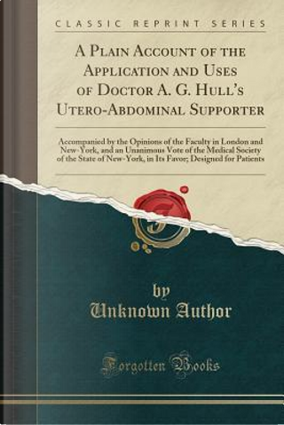 A Plain Account of the Application and Uses of Doctor A. G. Hull's Utero-Abdominal Supporter by Author Unknown