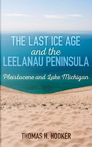 The Last Ice Age and the Leelanau Peninsula by Thomas H. Hooker