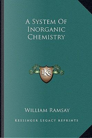 A System of Inorganic Chemistry a System of Inorganic Chemistry by William Ramsay