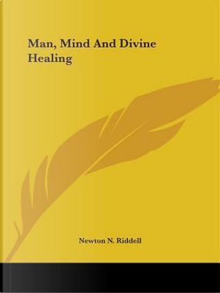 Man, Mind and Divine Healing by Newton N. Riddell
