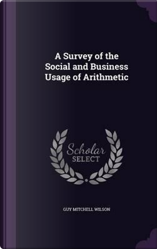 A Survey of the Social and Business Usage of Arithmetic by Guy Mitchell Wilson