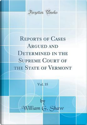 Reports of Cases Argued and Determined in the Supreme Court of the State of Vermont, Vol. 35 (Classic Reprint) by William G. Shaw