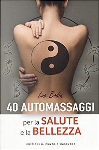 40 automassaggi per la salute e la bellezza by Luc Bodin
