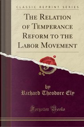 The Relation of Temperance Reform to the Labor Movement (Classic Reprint) by Richard Theodore Ely