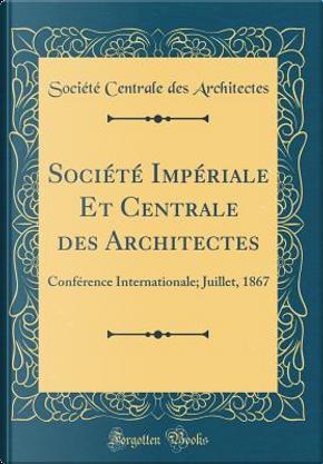 Société Impériale Et Centrale des Architectes by Société Centrale des Architectes