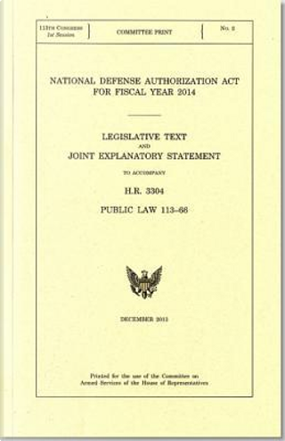 National Defense Authorization Act for Fiscal Year 2014, Legislative Text and Explanatory Statement to Accompany H.r. 3304, Public Law 113-66, December 2013 by Committee on Armed Services (House)