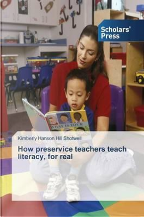 How preservice teachers teach literacy, for real by Kimberly Hanson Hill Shotwell