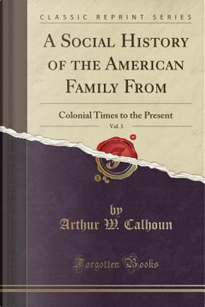 A Social History of the American Family From, Vol. 3 by Arthur W. Calhoun