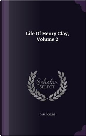 Life of Henry Clay, Volume 2 by Carl Schurz