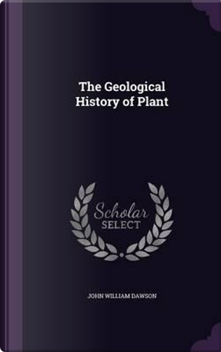 The Geological History of Plant by John William Dawson