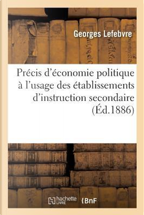 Precis d'Économie Politique a l'Usage des Établissements d'Instruction Secondaire by Lefebvre Georges