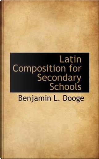 Latin Composition for Secondary Schools by Benjamin L. Dooge