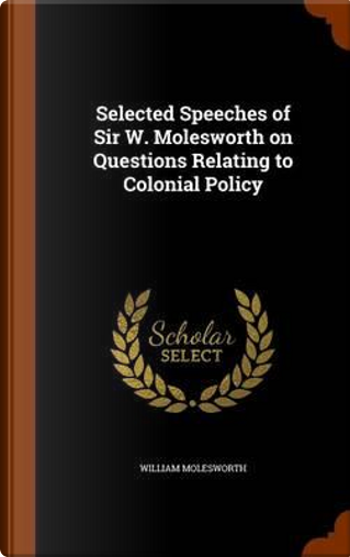 Selected Speeches of Sir W. Molesworth on Questions Relating to Colonial Policy by William Molesworth