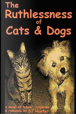 The Ruthlessness of Cats and Dogs - of Course by S. J. Hunter