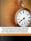 Recherches Sur Les Fi Vres, Selon Qu'elles D Pendent Des Variations Des Saisons, ... by William Grant