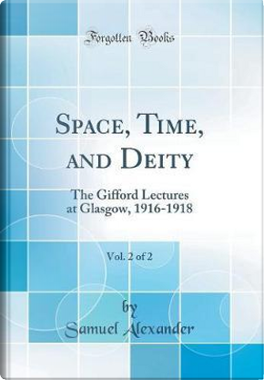 Space, Time, and Deity, Vol. 2 of 2 by Samuel Alexander