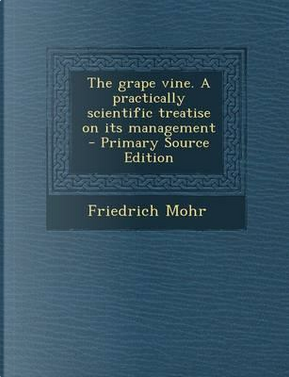 The Grape Vine. a Practically Scientific Treatise on Its Management by Friedrich Mohr