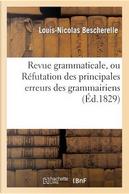 Revue Grammaticale, Ou Refutation des Principales Erreurs des Grammairiens by Bescherelle-l-N