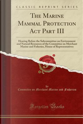 The Marine Mammal Protection Act Part III by Committee On Merchant Marine Fisheries