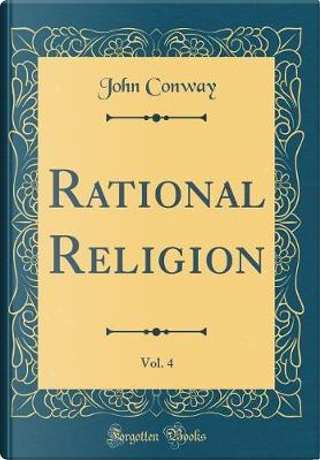 Rational Religion, Vol. 4 (Classic Reprint) by John Conway