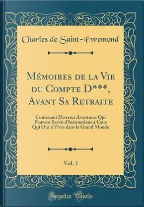 Mémoires de la Vie du Compte D***, Avant Sa Retraite, Vol. 1 by Charles de Saint-Évremond