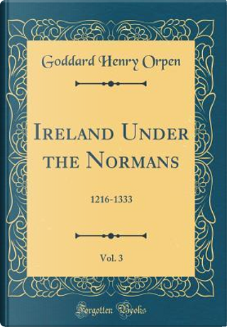 Ireland Under the Normans, Vol. 3 by Goddard Henry Orpen