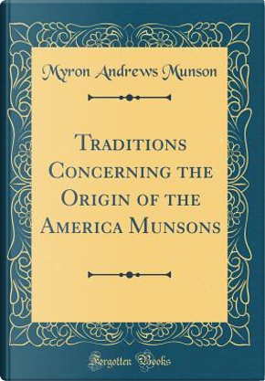 Traditions Concerning the Origin of the America Munsons (Classic Reprint) by Myron Andrews Munson