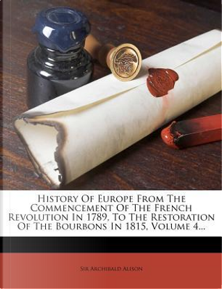 History of Europe from the Commencement of the French Revolution in 1789, to the Restoration of the Bourbons in 1815, Volume 4... by Alison Archibald