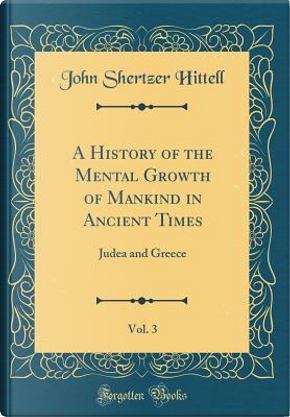 A History of the Mental Growth of Mankind in Ancient Times, Vol. 3 by John Shertzer Hittell