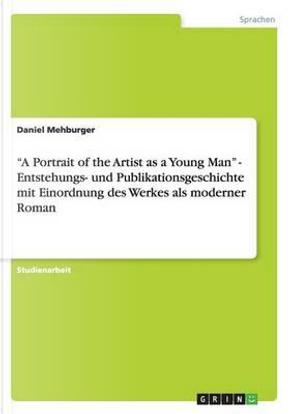 """""""A Portrait of the Artist as a Young Man"""" - Entstehungs- und Publikationsgeschichte mit Einordnung des Werkes als moderner Roman by Daniel Mehburger"""