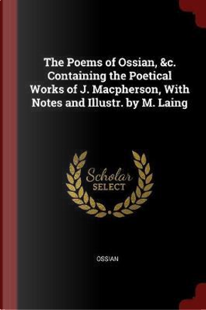 The Poems of Ossian, &C. Containing the Poetical Works of J. MacPherson, with Notes and Illustr. by M. Laing by Ossian