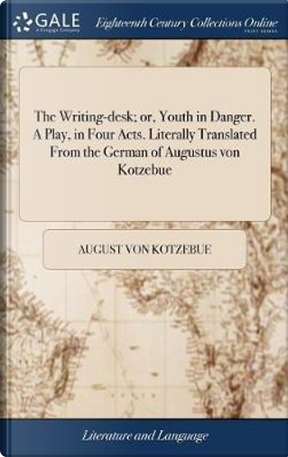 The Writing-Desk; Or, Youth in Danger. a Play, in Four Acts. Literally Translated from the German of Augustus Von Kotzebue by August Von Kotzebue
