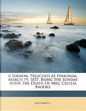 A Sermon, Preached at Hingham, March 19, 1837, Being the Sunday After the Death of Mrs. Cecilia Brooks by May Samuel J