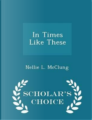 In Times Like These - Scholar's Choice Edition by Nellie L McClung
