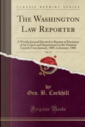 The Washington Law Reporter, Vol. 13 by Geo. B. Corkhill