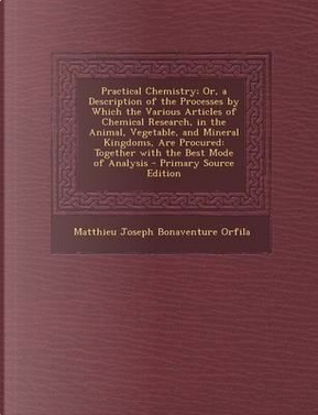 Practical Chemistry; Or, a Description of the Processes by Which the Various Articles of Chemical Research, in the Animal, Vegetable, and Mineral ... Mode of Analysis - Primary Source Edition by Matthieu Joseph Bonaventure Orfila
