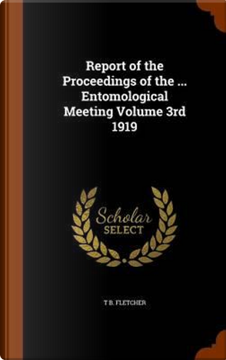 Report of the Proceedings of the ... Entomological Meeting Volume 3rd 1919 by T B Fletcher