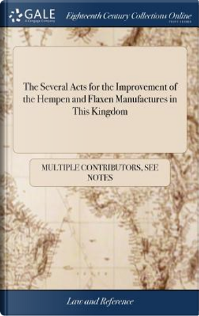 The Several Acts for the Improvement of the Hempen and Flaxen Manufactures in This Kingdom by Multiple Contributors