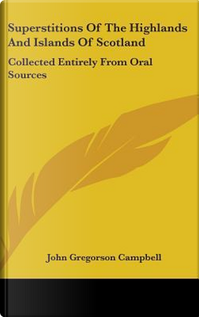 Superstitions of the Highlands and Islands of Scotland by John Gregorson Campbell