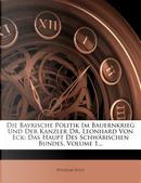Die Bayrische Politik Im Bauernkrieg Und Der Kanzler Dr. Leonhard Von Eck by Wilhelm Vogt