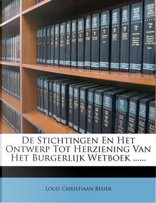 de Stichtingen En Het Ontwerp Tot Herziening Van Het Burgerlijk Wetboek ...... by Louis Christiaan Besier