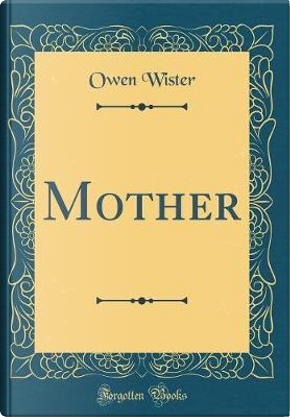 Mother (Classic Reprint) by Owen Wister