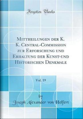 Mittheilungen der K. K. Central-Commission zur Erforschung und Erhaltung der Kunst-und Historischen Denkmale, Vol. 19 (Classic Reprint) by Joseph Alexander Von Helfert