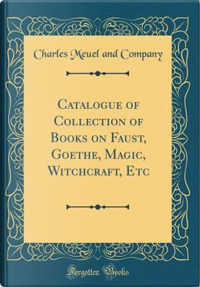 Catalogue of Collection of Books on Faust, Goethe, Magic, Witchcraft, Etc (Classic Reprint) by Charles Meuel and Company
