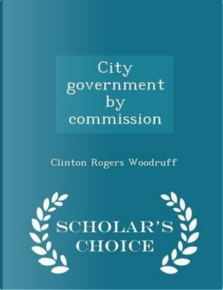 City Government by Commission - Scholar's Choice Edition by Clinton Rogers Woodruff